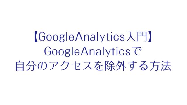 【GoogleAnalytics入門】GoogleAnalyticsで自分のアクセスを除外する方法