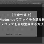 【生産性爆上】Photoshopでファイルを読み込み、テロップを自動生成する方法