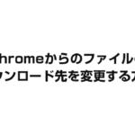 【さくっと変更】Chromeからのファイルのダウンロード先を変更する方法