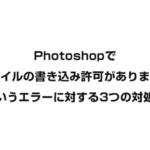 Photoshopで「書き込み許可がありません」と表示される時の対処法