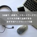 【会議で/研修で/リモートワークで】ビジネスの場で活用できるおすすめヘッドセット10選