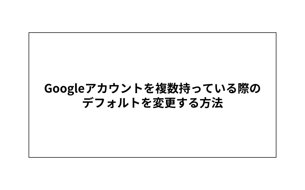 複数Googleアカウントを持っている際のデフォルトを変更する方法